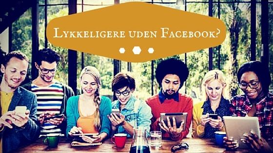 Du bliver lykkeligere uden Facebook